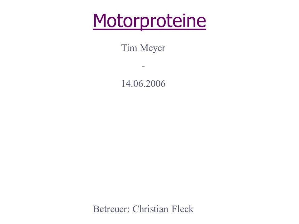 Motorproteine Tim Meyer - 14.06.2006 Betreuer: Christian Fleck