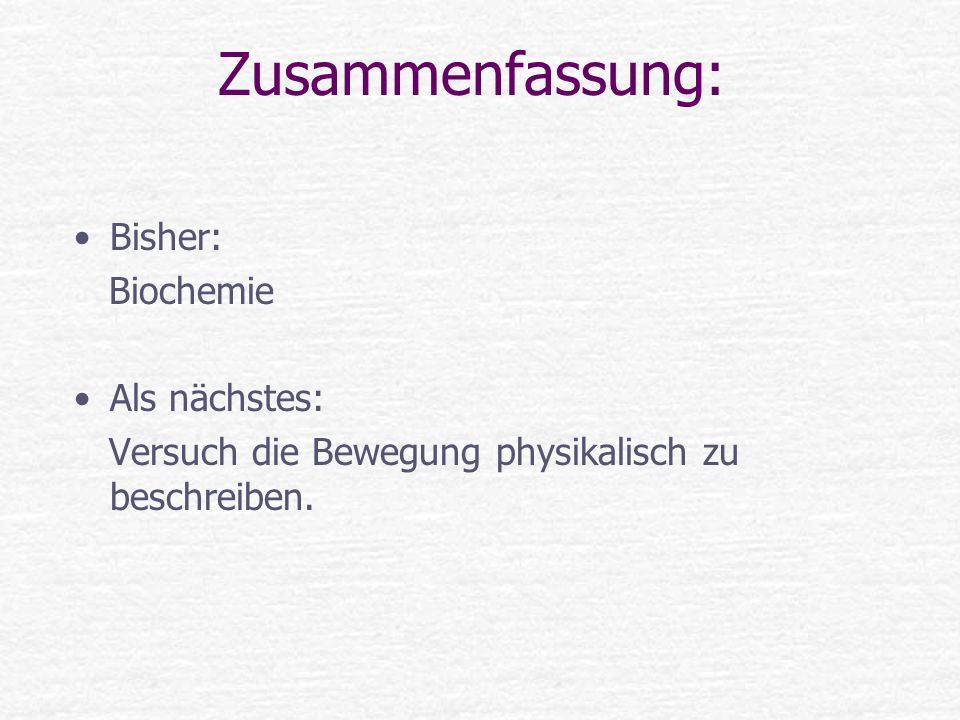 Zusammenfassung: Bisher: Biochemie Als nächstes: Versuch die Bewegung physikalisch zu beschreiben.