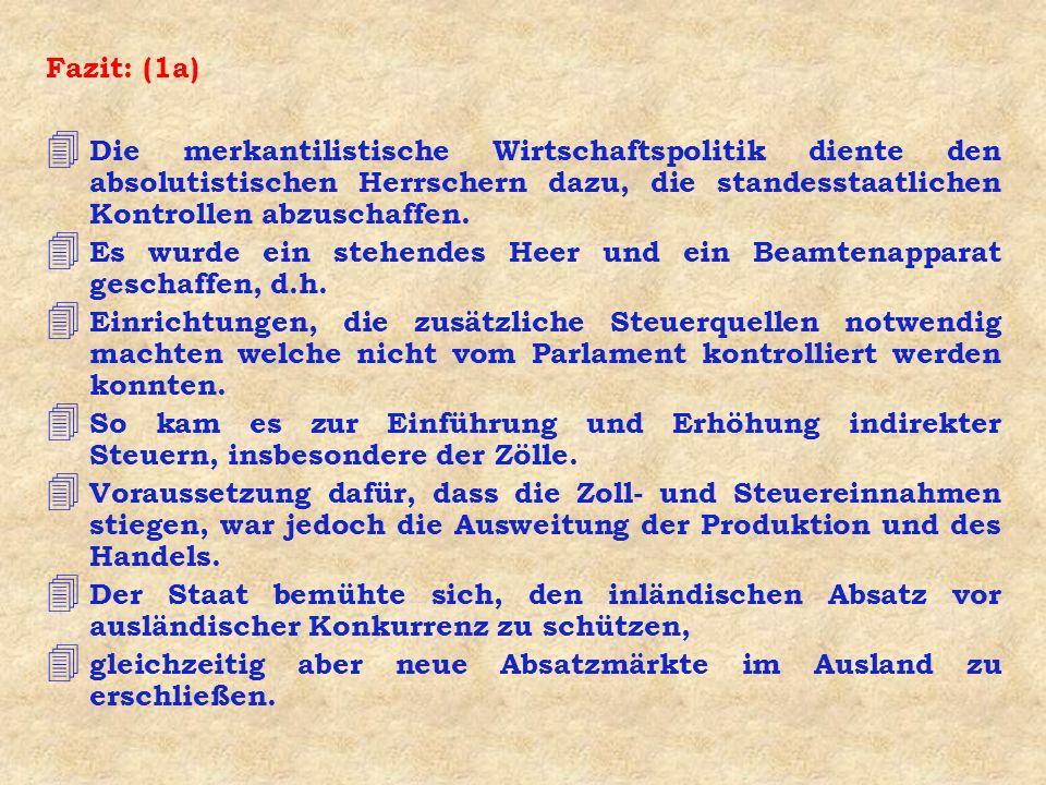 Fazit: (1a) 4 Die merkantilistische Wirtschaftspolitik diente den absolutistischen Herrschern dazu, die standesstaatlichen Kontrollen abzuschaffen.