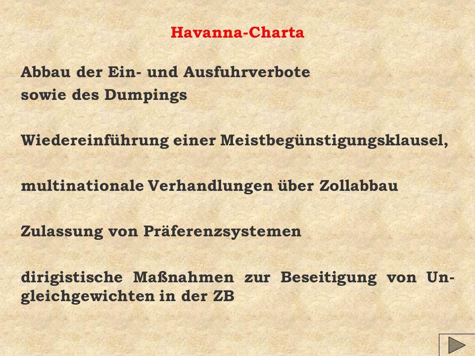 Havanna-Charta Abbau der Ein- und Ausfuhrverbote sowie des Dumpings Wiedereinführung einer Meistbegünstigungsklausel, multinationale Verhandlungen über Zollabbau Zulassung von Präferenzsystemen dirigistische Maßnahmen zur Beseitigung von Un- gleichgewichten in der ZB