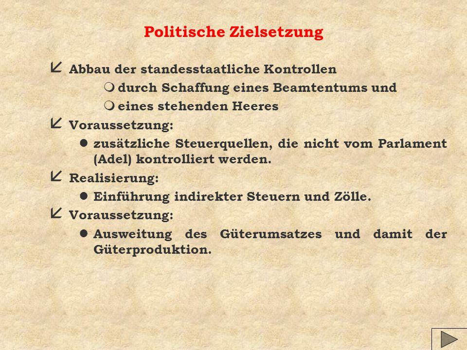 Politische Zielsetzung å Abbau der standesstaatliche Kontrollen m durch Schaffung eines Beamtentums und m eines stehenden Heeres å Voraussetzung: l zusätzliche Steuerquellen, die nicht vom Parlament (Adel) kontrolliert werden.