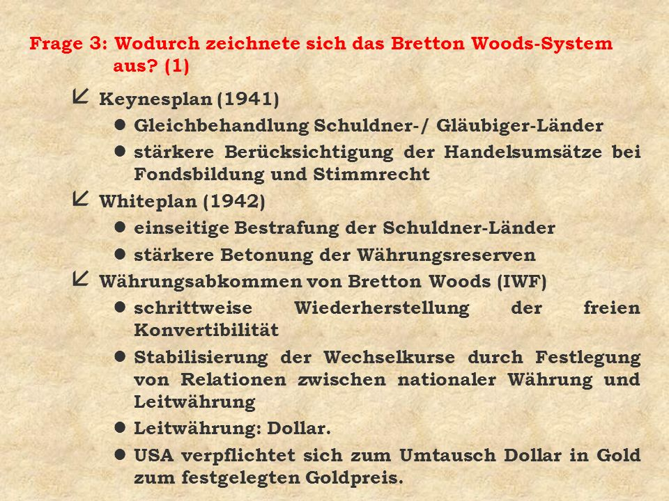Frage 3: Wodurch zeichnete sich das Bretton Woods-System aus? (1) å Keynesplan (1941) l Gleichbehandlung Schuldner-/ Gläubiger-Länder l stärkere Berüc