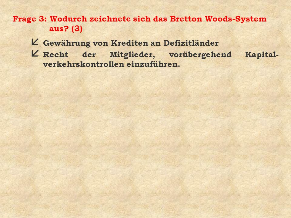 Frage 3: Wodurch zeichnete sich das Bretton Woods-System aus? (3) å Gewährung von Krediten an Defizitländer å Recht der Mitglieder, vorübergehend Kapi