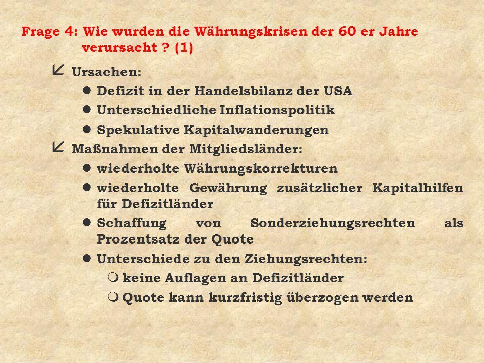 Frage 4: Wie wurden die Währungskrisen der 60 er Jahre verursacht ? (1) å Ursachen: l Defizit in der Handelsbilanz der USA l Unterschiedliche Inflatio