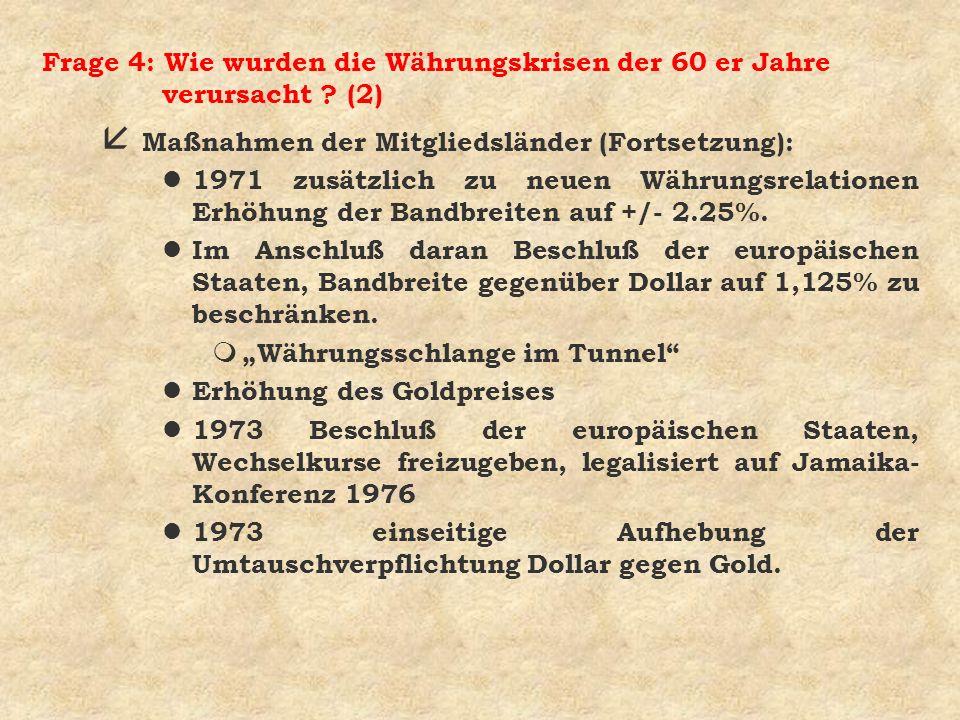 Frage 4: Wie wurden die Währungskrisen der 60 er Jahre verursacht ? (2) å Maßnahmen der Mitgliedsländer (Fortsetzung): l 1971 zusätzlich zu neuen Währ