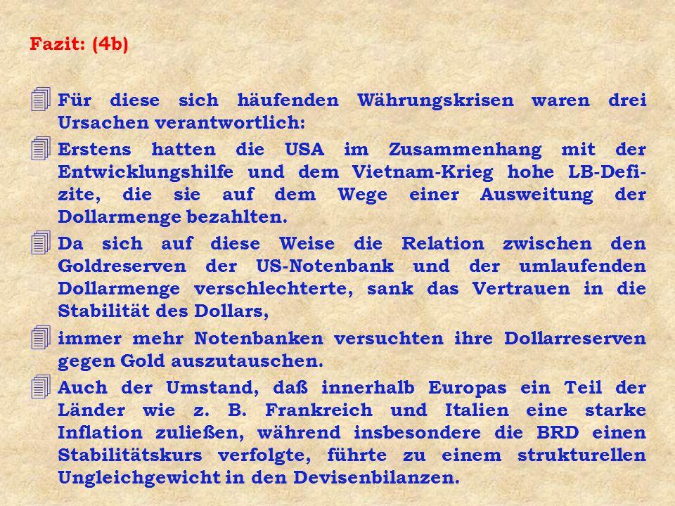 Fazit: (4b) 4 Für diese sich häufenden Währungskrisen waren drei Ursachen verantwortlich: 4 Erstens hatten die USA im Zusammenhang mit der Entwicklungshilfe und dem Vietnam-Krieg hohe LB-Defi- zite, die sie auf dem Wege einer Ausweitung der Dollarmenge bezahlten.
