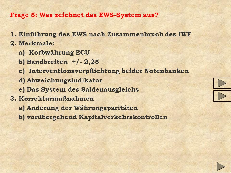 Frage 5: Was zeichnet das EWS-System aus? 1. Einführung des EWS nach Zusammenbruch des IWF 2. Merkmale: a) Korbwährung ECU b) Bandbreiten +/- 2,25 c)