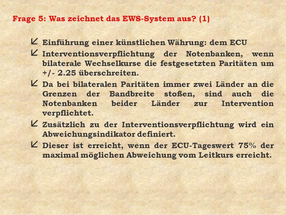 Frage 5: Was zeichnet das EWS-System aus? (1) å Einführung einer künstlichen Währung: dem ECU å Interventionsverpflichtung der Notenbanken, wenn bilat