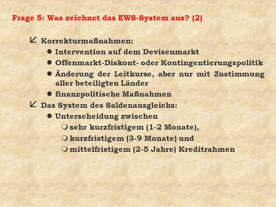 Frage 5: Was zeichnet das EWS-System aus? (2) å Korrekturmaßnahmen: l Intervention auf dem Devisenmarkt l Offenmarkt-Diskont- oder Kontingentierungspo