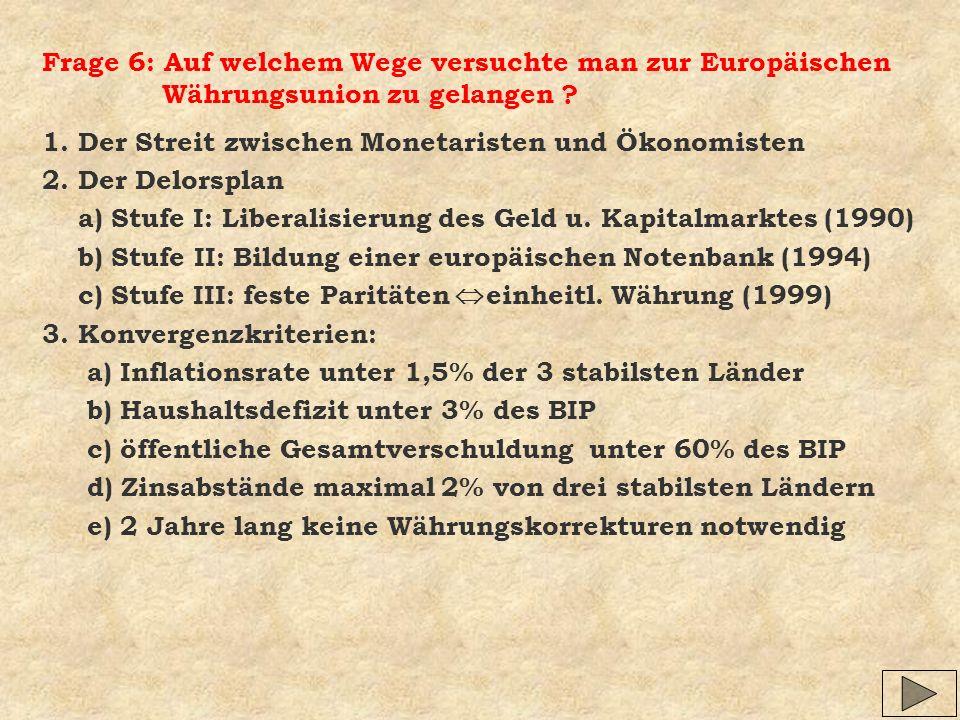Frage 6: Auf welchem Wege versuchte man zur Europäischen Währungsunion zu gelangen ? 1. Der Streit zwischen Monetaristen und Ökonomisten 2. Der Delors