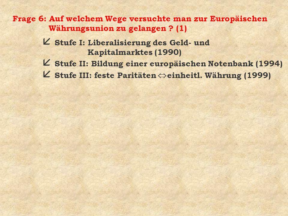 Frage 6: Auf welchem Wege versuchte man zur Europäischen Währungsunion zu gelangen ? (1) å Stufe I: Liberalisierung des Geld- und Kapitalmarktes (1990