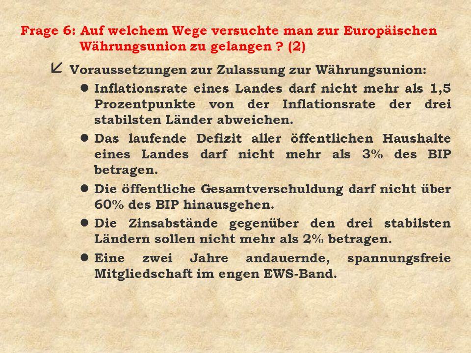 Frage 6: Auf welchem Wege versuchte man zur Europäischen Währungsunion zu gelangen ? (2) å Voraussetzungen zur Zulassung zur Währungsunion: l Inflatio
