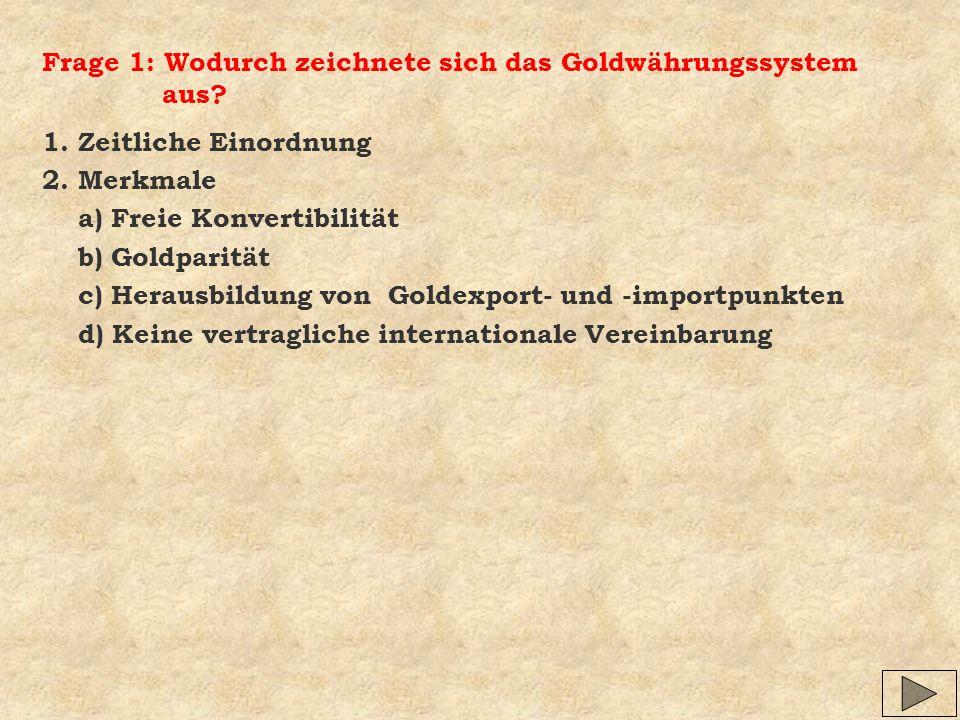 Frage 1: Wodurch zeichnete sich das Goldwährungssystem aus? 1. Zeitliche Einordnung 2. Merkmale a) Freie Konvertibilität b) Goldparität c) Herausbildu