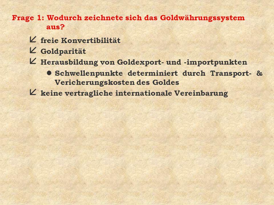 Frage 1: Wodurch zeichnete sich das Goldwährungssystem aus? å freie Konvertibilität å Goldparität å Herausbildung von Goldexport- und -importpunkten l
