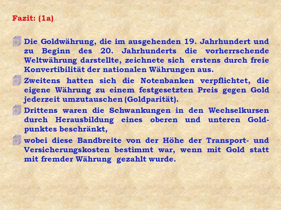 Fazit: (1a) 4 Die Goldwährung, die im ausgehenden 19. Jahrhundert und zu Beginn des 20. Jahrhunderts die vorherrschende Weltwährung darstellte, zeichn