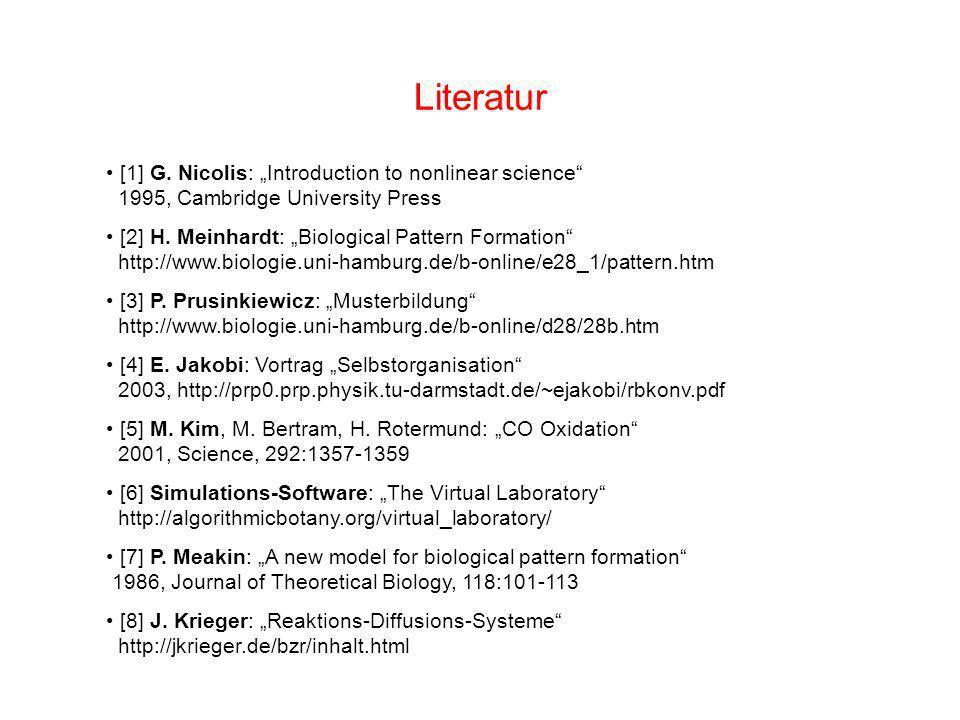 Literatur [1] G. Nicolis: Introduction to nonlinear science 1995, Cambridge University Press [2] H. Meinhardt: Biological Pattern Formation http://www