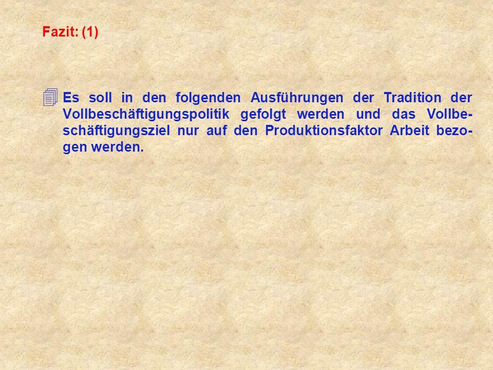 Fazit: (1) 4 Es soll in den folgenden Ausführungen der Tradition der Vollbeschäftigungspolitik gefolgt werden und das Vollbe- schäftigungsziel nur auf den Produktionsfaktor Arbeit bezo- gen werden.