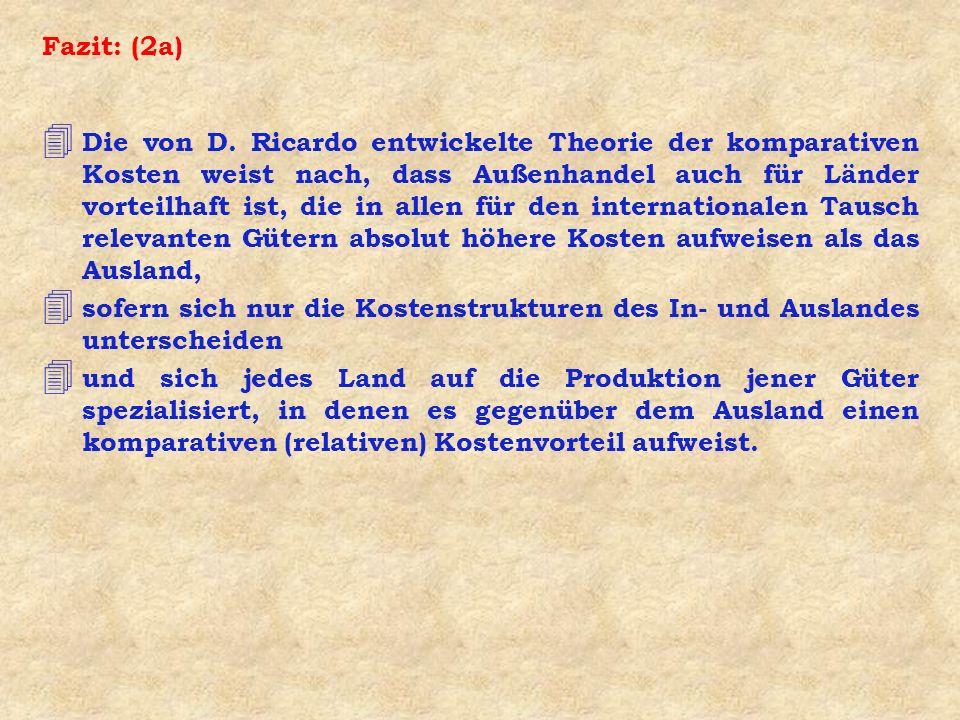 Fazit: (2a) 4 Die von D. Ricardo entwickelte Theorie der komparativen Kosten weist nach, dass Außenhandel auch für Länder vorteilhaft ist, die in alle
