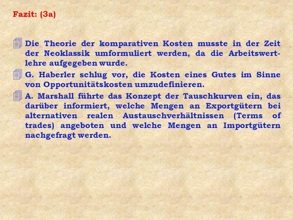 Fazit: (3a) 4 Die Theorie der komparativen Kosten musste in der Zeit der Neoklassik umformuliert werden, da die Arbeitswert- lehre aufgegeben wurde. 4