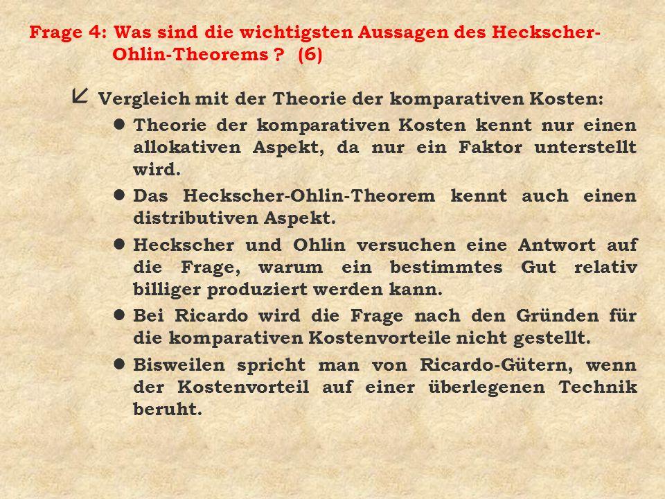 Frage 4: Was sind die wichtigsten Aussagen des Heckscher- Ohlin-Theorems ? (6) å Vergleich mit der Theorie der komparativen Kosten: l Theorie der komp