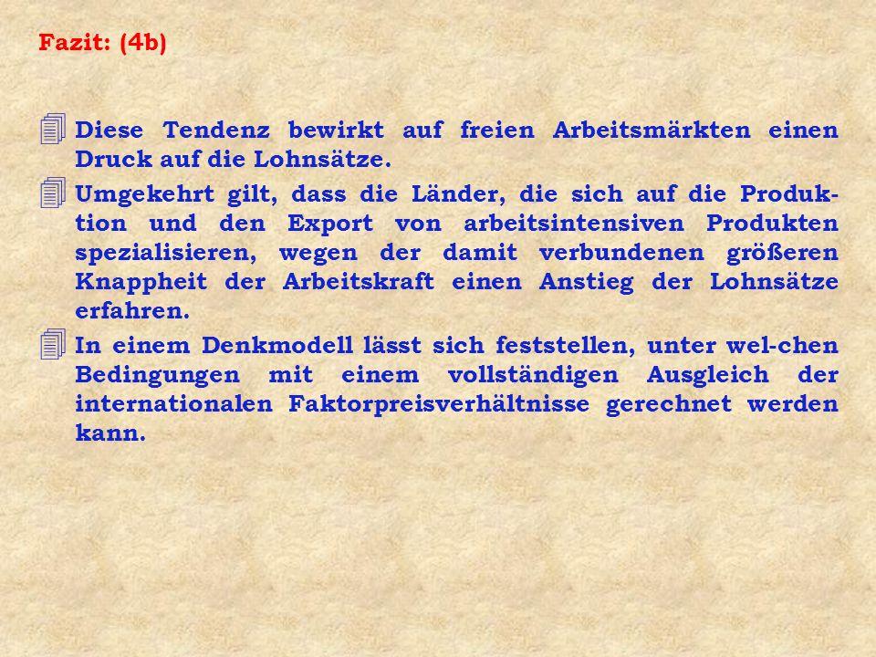 Fazit: (4b) 4 Diese Tendenz bewirkt auf freien Arbeitsmärkten einen Druck auf die Lohnsätze. 4 Umgekehrt gilt, dass die Länder, die sich auf die Produ