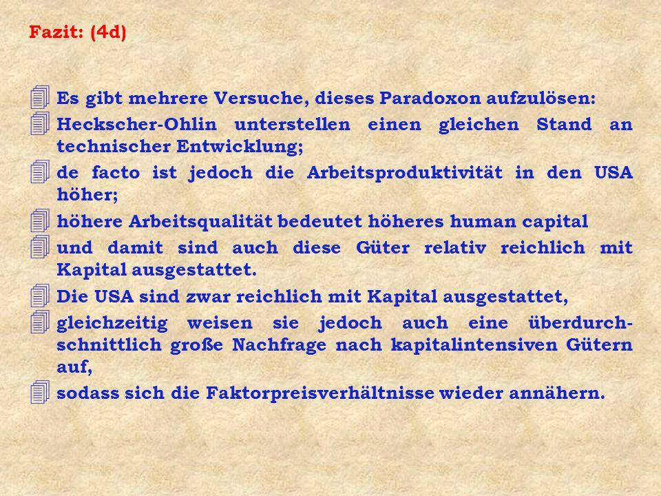 Fazit: (4d) 4 Es gibt mehrere Versuche, dieses Paradoxon aufzulösen: 4 Heckscher-Ohlin unterstellen einen gleichen Stand an technischer Entwicklung; 4
