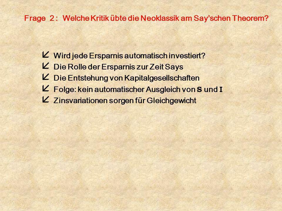 Frage 2 : Welche Kritik übte die Neoklassik am Sayschen Theorem? å Wird jede Ersparnis automatisch investiert? å Die Rolle der Ersparnis zur Zeit Says