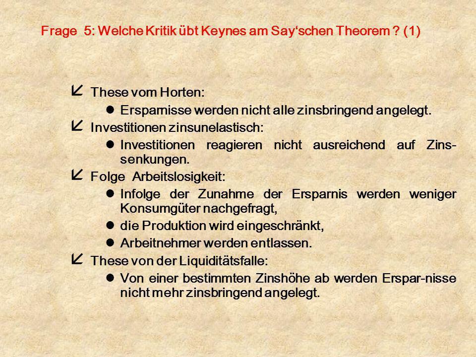 Frage 5: Welche Kritik übt Keynes am Sayschen Theorem ? (1) å These vom Horten: lErsparnisse werden nicht alle zinsbringend angelegt. å Investitionen