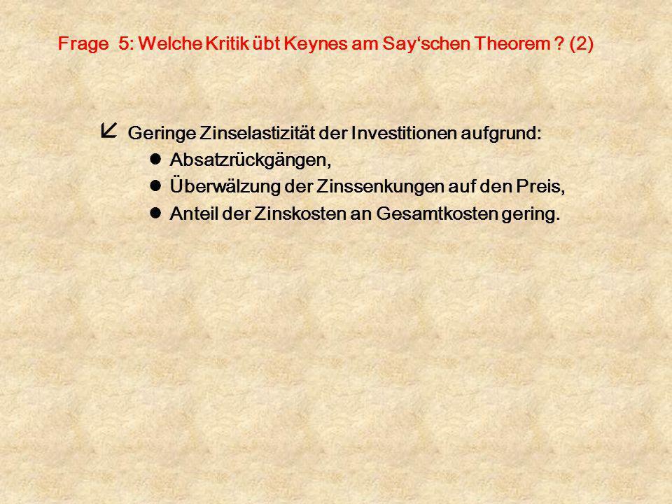 Frage 5: Welche Kritik übt Keynes am Sayschen Theorem ? (2) å Geringe Zinselastizität der Investitionen aufgrund: lAbsatzrückgängen, lÜberwälzung der