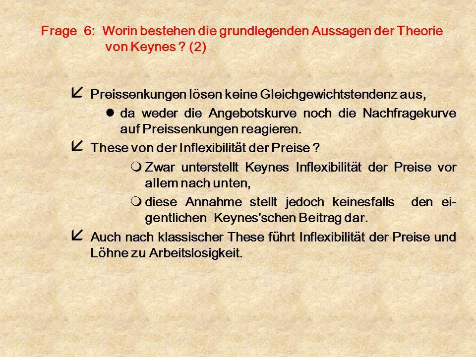 Frage 6: Worin bestehen die grundlegenden Aussagen der Theorie von Keynes ? (2) å Preissenkungen lösen keine Gleichgewichtstendenz aus, lda weder die