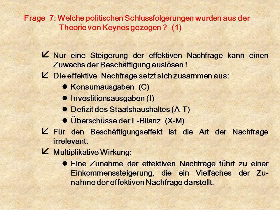 Frage 7: Welche politischen Schlussfolgerungen wurden aus der Theorie von Keynes gezogen ? (1) å Nur eine Steigerung der effektiven Nachfrage kann ein