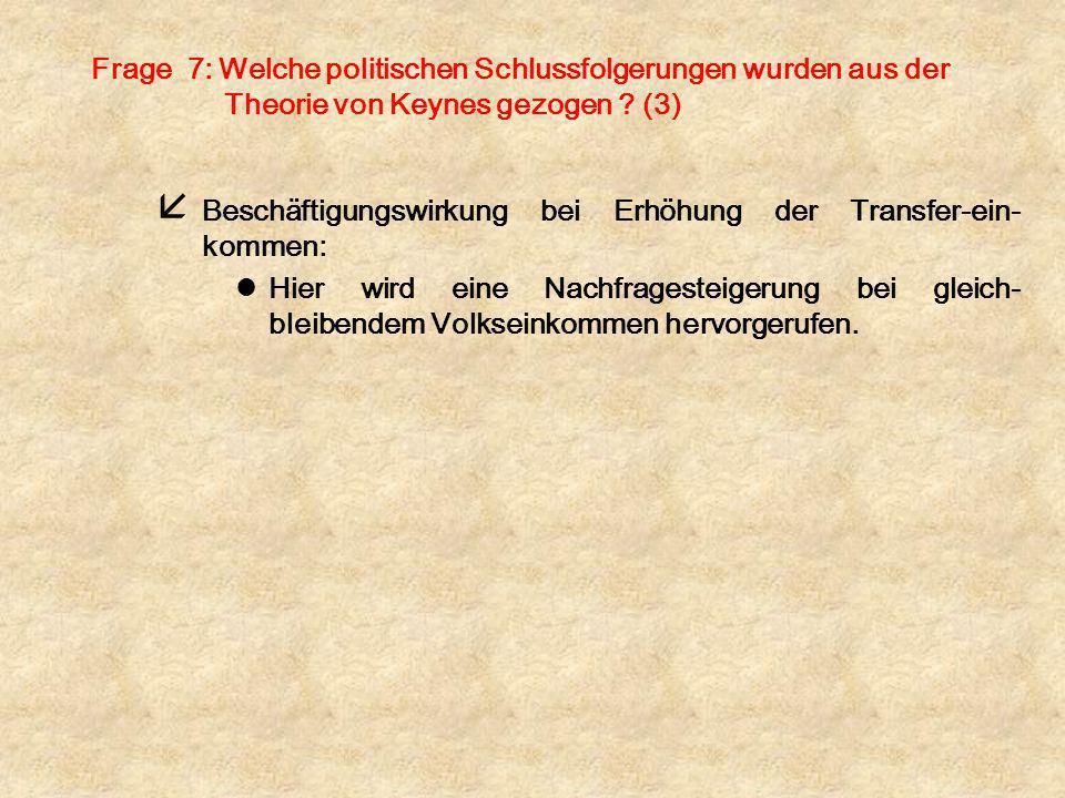 Frage 7: Welche politischen Schlussfolgerungen wurden aus der Theorie von Keynes gezogen ? (3) å Beschäftigungswirkung bei Erhöhung der Transfer-ein-