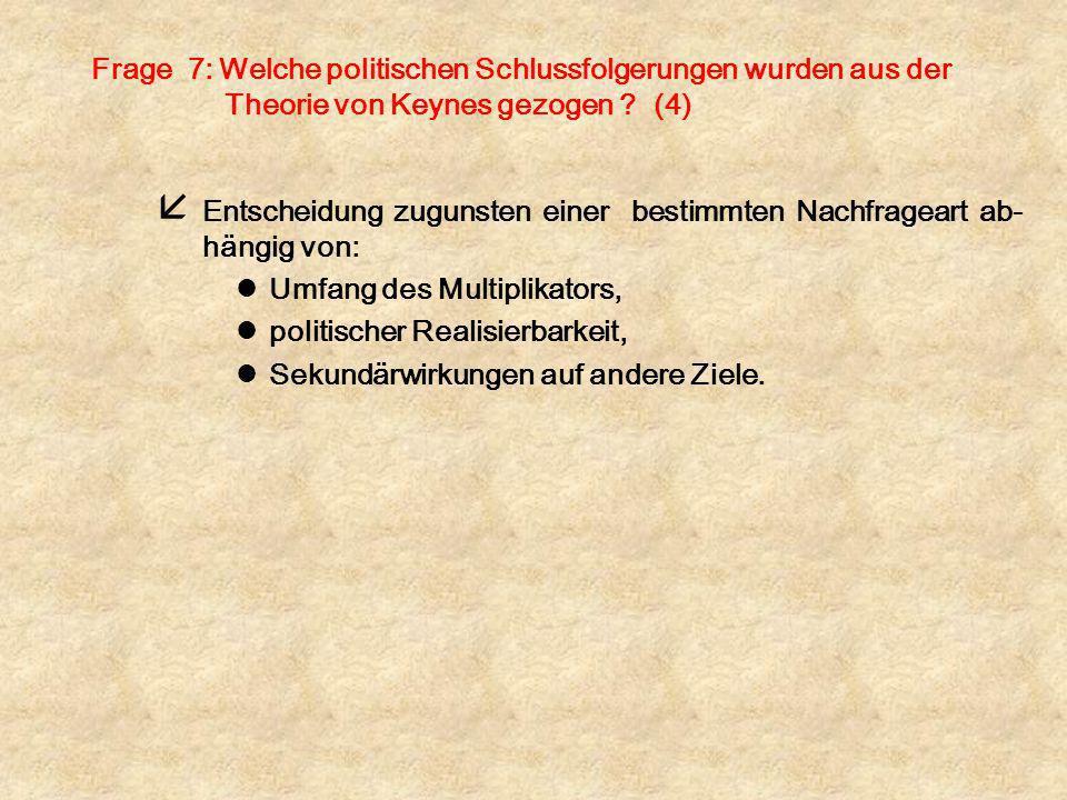 Frage 7: Welche politischen Schlussfolgerungen wurden aus der Theorie von Keynes gezogen ? (4) å Entscheidung zugunsten einer bestimmten Nachfrageart