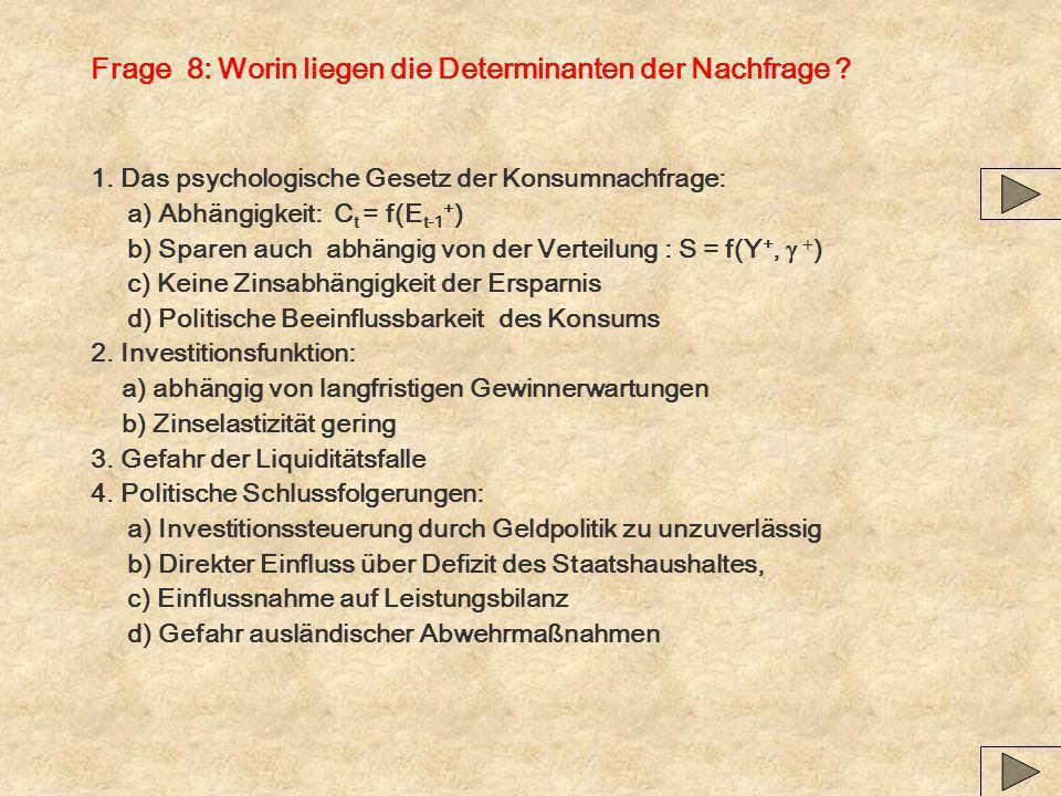Frage 8: Worin liegen die Determinanten der Nachfrage ? 1. Das psychologische Gesetz der Konsumnachfrage: a) Abhängigkeit: C t = f(E t-1 + ) b) Sparen