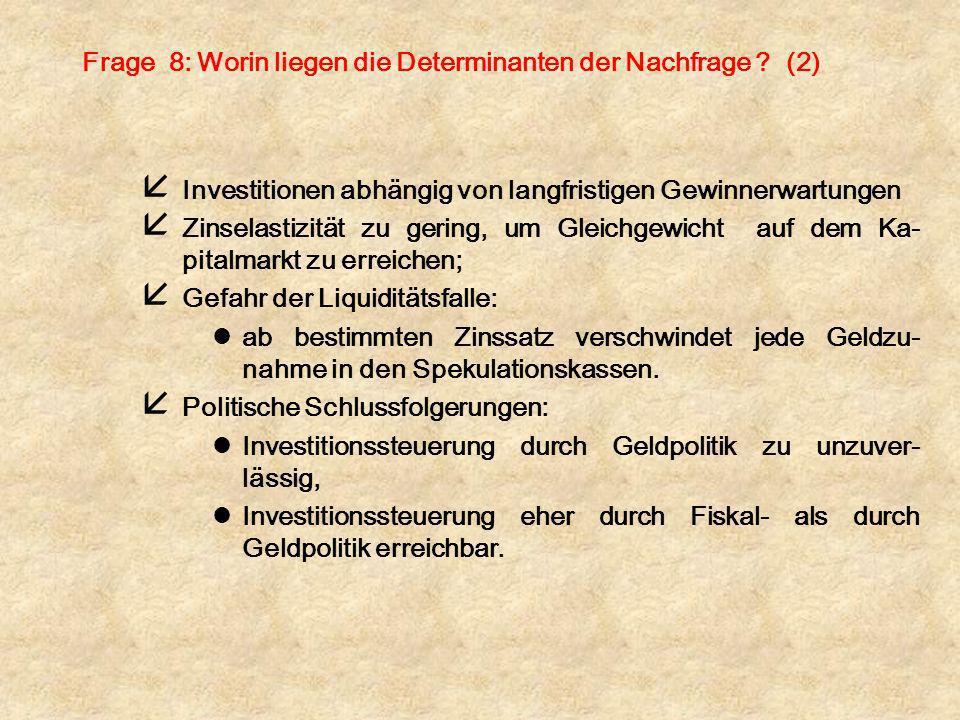 Frage 8: Worin liegen die Determinanten der Nachfrage ? (2) å Investitionen abhängig von langfristigen Gewinnerwartungen å Zinselastizität zu gering,