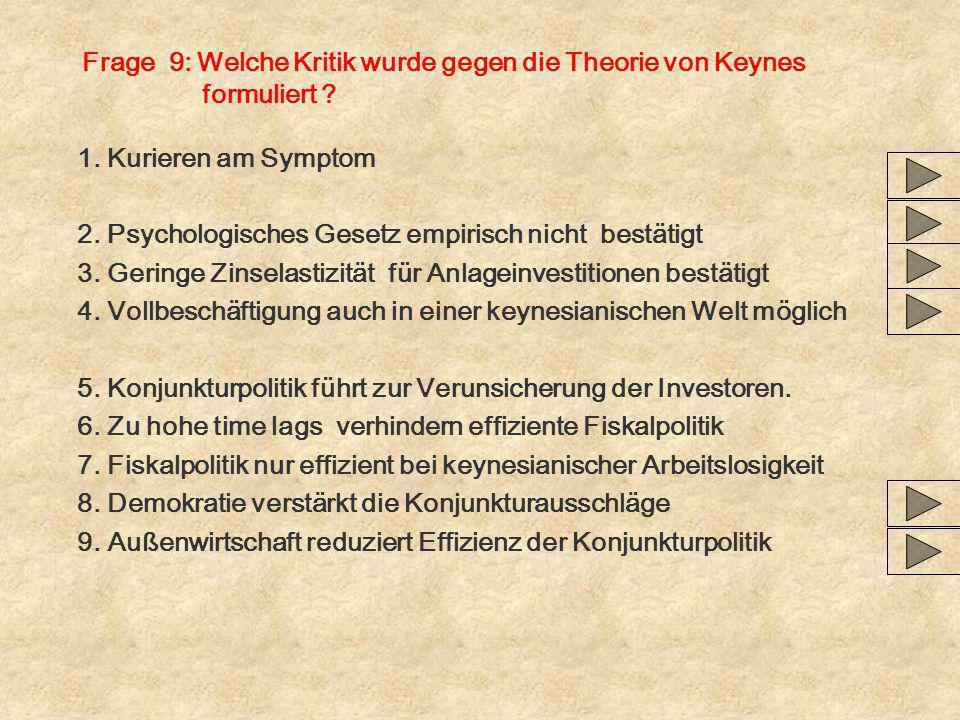 Frage 9: Welche Kritik wurde gegen die Theorie von Keynes formuliert ? 1. Kurieren am Symptom 2. Psychologisches Gesetz empirisch nicht bestätigt 3. G