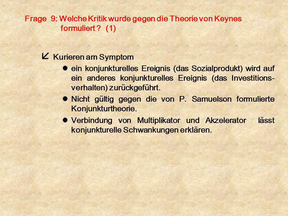 Frage 9: Welche Kritik wurde gegen die Theorie von Keynes formuliert ? (1) å Kurieren am Symptom lein konjunkturelles Ereignis (das Sozialprodukt) wir