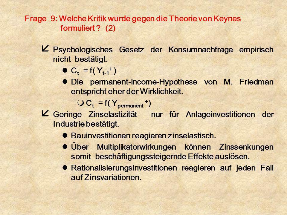 Frage 9: Welche Kritik wurde gegen die Theorie von Keynes formuliert ? (2) å Psychologisches Gesetz der Konsumnachfrage empirisch nicht bestätigt. lC