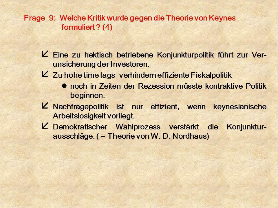 Frage 9: Welche Kritik wurde gegen die Theorie von Keynes formuliert ? (4) å Eine zu hektisch betriebene Konjunkturpolitik führt zur Ver- unsicherung