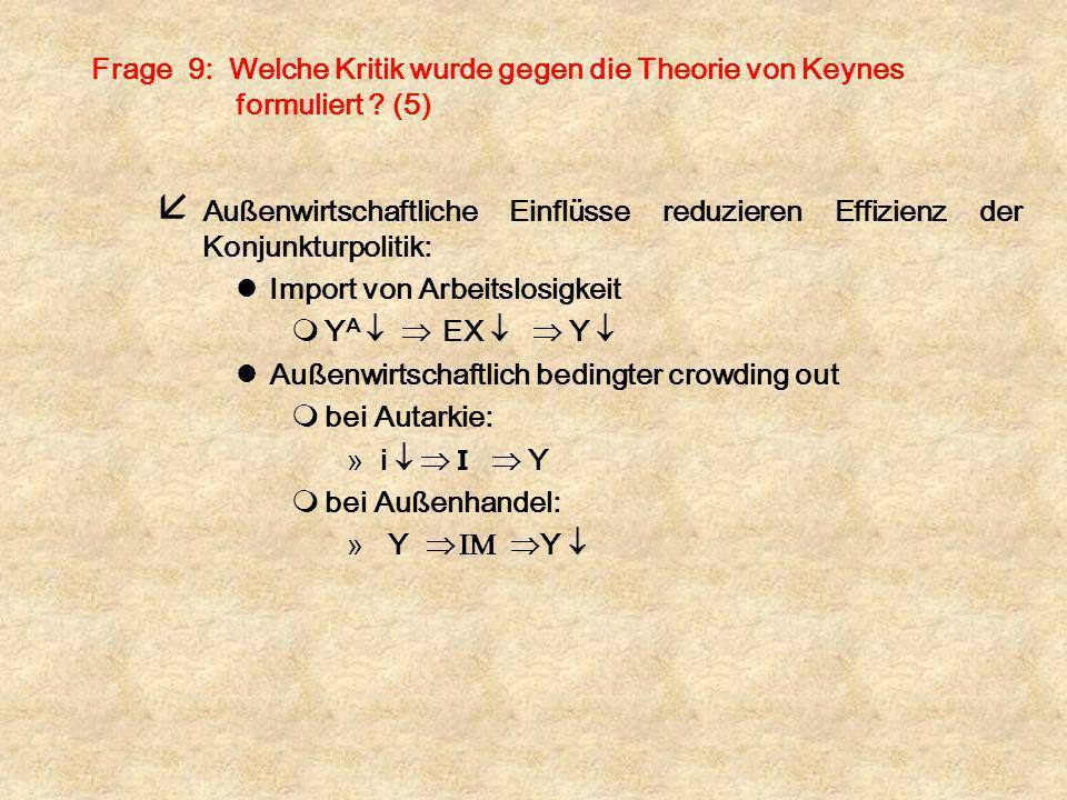 Frage 9: Welche Kritik wurde gegen die Theorie von Keynes formuliert ? (5) å Außenwirtschaftliche Einflüsse reduzieren Effizienz der Konjunkturpolitik