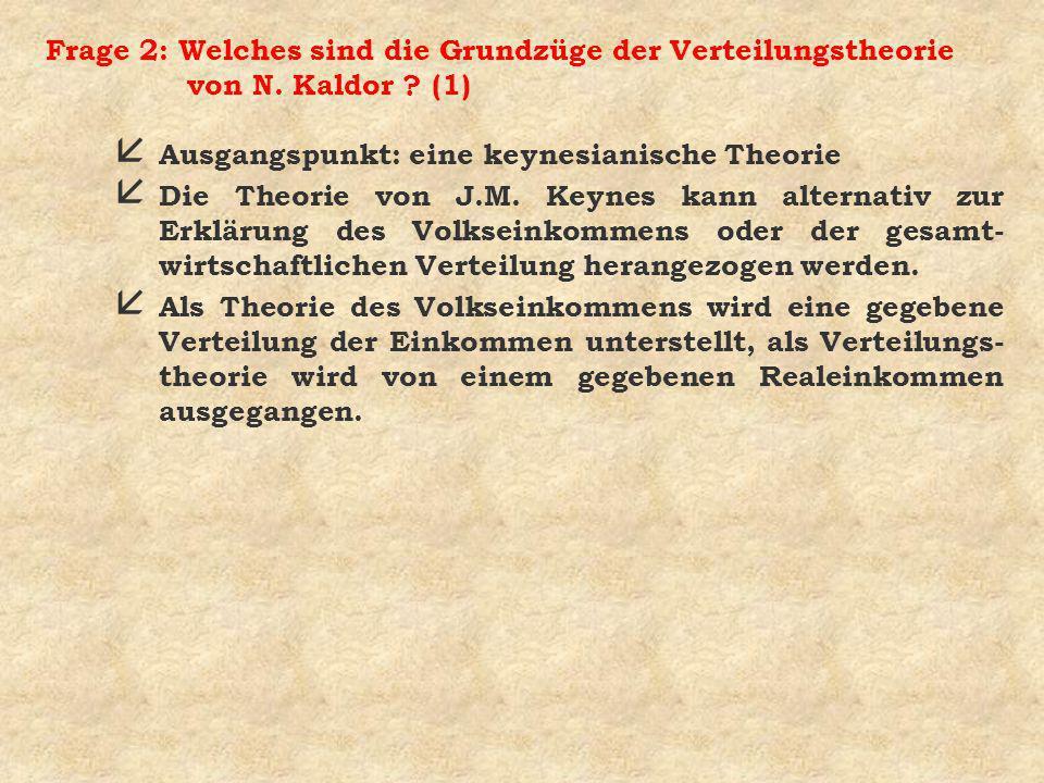 Frage 2: Welches sind die Grundzüge der Verteilungstheorie von N. Kaldor ? (1) å Ausgangspunkt: eine keynesianische Theorie å Die Theorie von J.M. Key