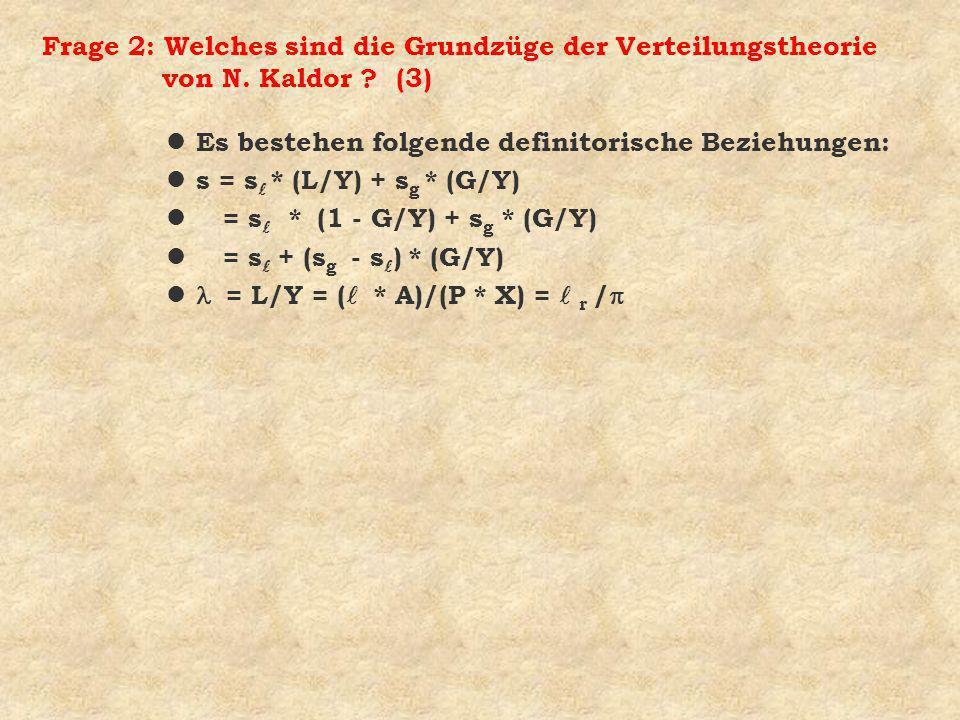 Frage 2: Welches sind die Grundzüge der Verteilungstheorie von N. Kaldor ? (3) l Es bestehen folgende definitorische Beziehungen: s = s * (L/Y) + s g