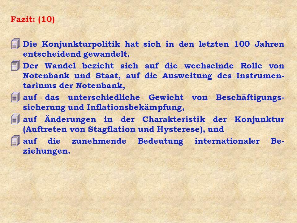 Fazit: (10) 4 Die Konjunkturpolitik hat sich in den letzten 100 Jahren entscheidend gewandelt. 4 Der Wandel bezieht sich auf die wechselnde Rolle von