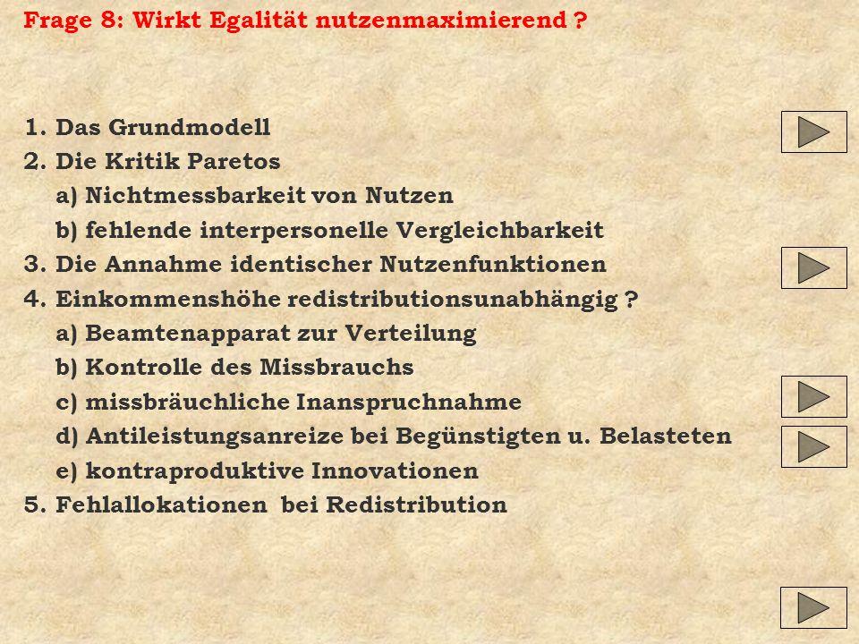 Frage 8: Wirkt Egalität nutzenmaximierend ? 1. Das Grundmodell 2. Die Kritik Paretos a) Nichtmessbarkeit von Nutzen b) fehlende interpersonelle Vergle