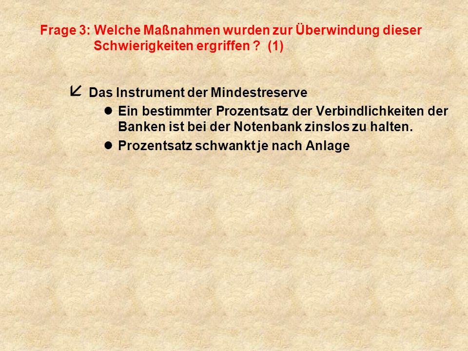 Frage 3: Welche Maßnahmen wurden zur Überwindung dieser Schwierigkeiten ergriffen ? (1) å Das Instrument der Mindestreserve lEin bestimmter Prozentsat