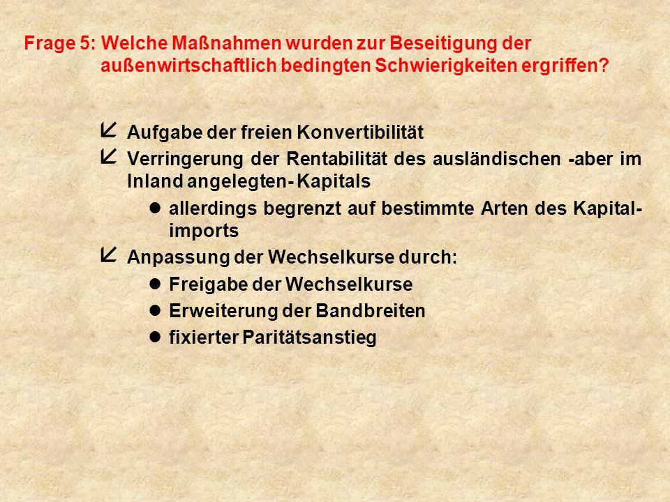 Frage 5: Welche Maßnahmen wurden zur Beseitigung der außenwirtschaftlich bedingten Schwierigkeiten ergriffen? å Aufgabe der freien Konvertibilität å V