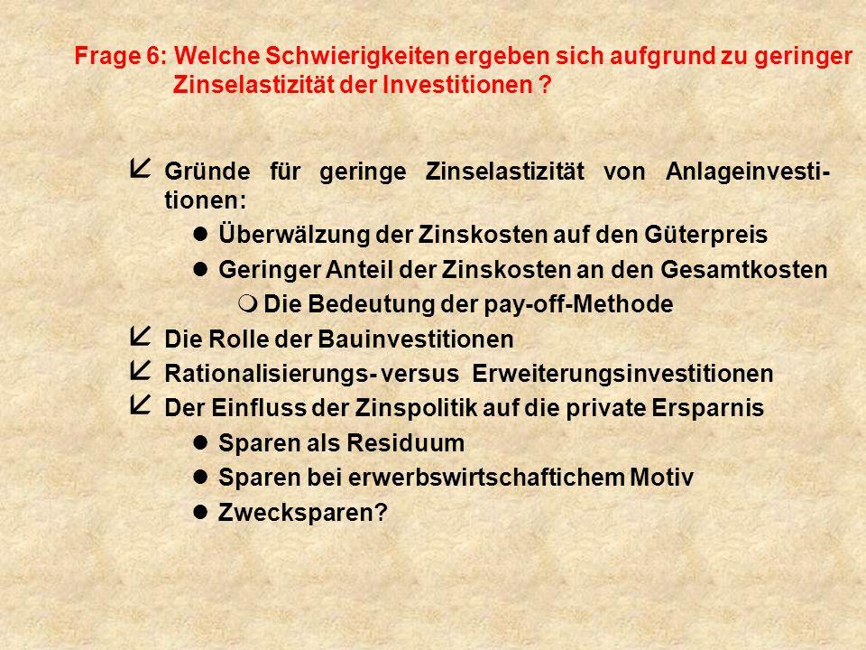 Frage 6: Welche Schwierigkeiten ergeben sich aufgrund zu geringer Zinselastizität der Investitionen ? å Gründe für geringe Zinselastizität von Anlagei
