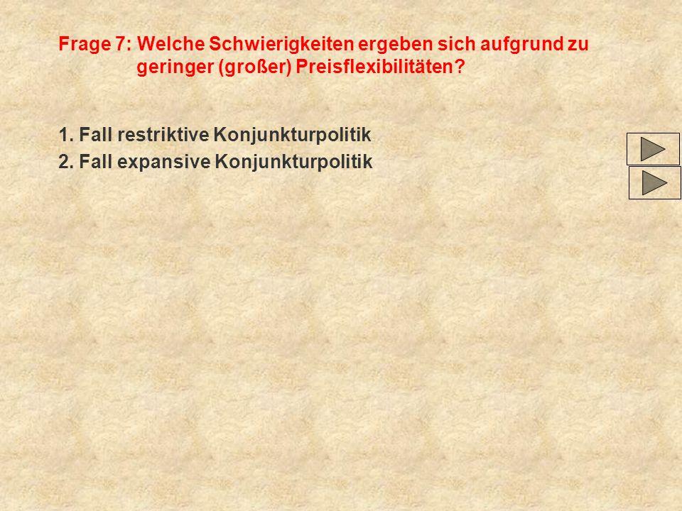 Frage 7: Welche Schwierigkeiten ergeben sich aufgrund zu geringer (großer) Preisflexibilitäten? 1. Fall restriktive Konjunkturpolitik 2. Fall expansiv