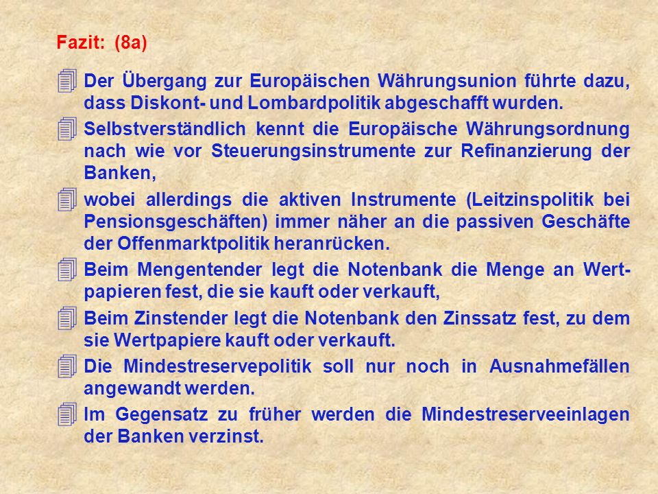 Fazit: (8a) 4 Der Übergang zur Europäischen Währungsunion führte dazu, dass Diskont- und Lombardpolitik abgeschafft wurden. 4 Selbstverständlich kennt