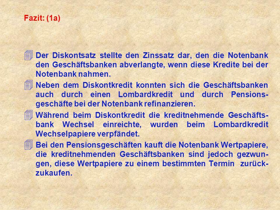Fazit: (1a) 4 Der Diskontsatz stellte den Zinssatz dar, den die Notenbank den Geschäftsbanken abverlangte, wenn diese Kredite bei der Notenbank nahmen